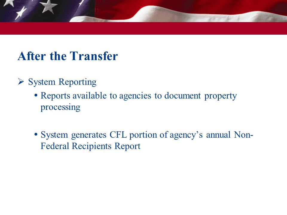 After the Transfer System Reporting Reports available to agencies to document property processing System generates CFL portion of agencys annual Non- Federal Recipients Report