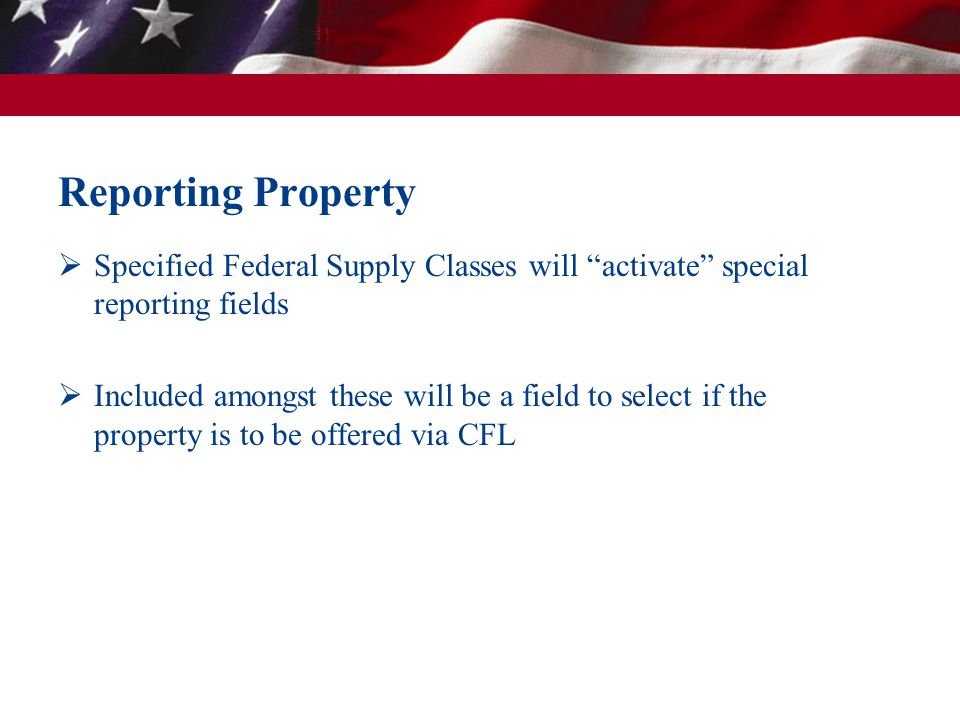 Reporting Property Specified Federal Supply Classes will activate special reporting fields Included amongst these will be a field to select if the property is to be offered via CFL