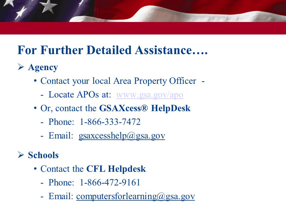 Agency Contact your local Area Property Officer - - Locate APOs at: www.gsa.gov/apowww.gsa.gov/apo Or, contact the GSAXcess® HelpDesk - Phone: 1-866-333-7472 - Email: gsaxcesshelp@gsa.gov Schools Contact the CFL Helpdesk - Phone: 1-866-472-9161 - Email: computersforlearning@gsa.gov For Further Detailed Assistance….