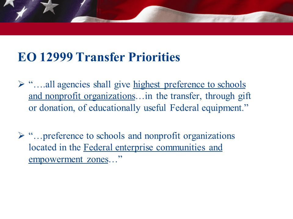 EO 12999 Transfer Priorities ….all agencies shall give highest preference to schools and nonprofit organizations…in the transfer, through gift or donation, of educationally useful Federal equipment.