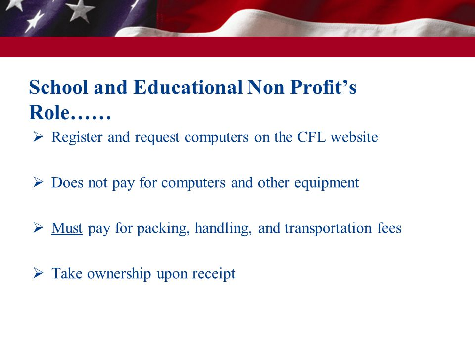 School and Educational Non Profits Role…… Register and request computers on the CFL website Does not pay for computers and other equipment Must pay for packing, handling, and transportation fees Take ownership upon receipt