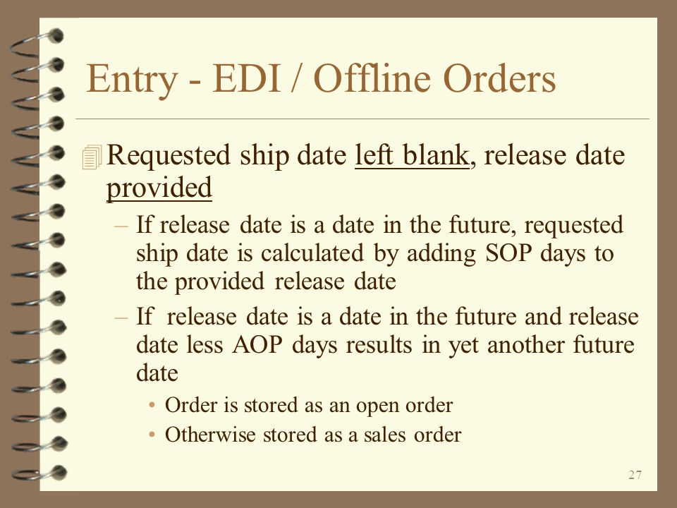 26 Entry - EDI / Offline Orders 4 Both requested ship date and release date left blank –Recorded as a sales order –Requested ship date is calculated by adding SOP days and AOP days to present date –Present date may be current system date or tomorrows date, depending on end of day cut- off time in tailoring options
