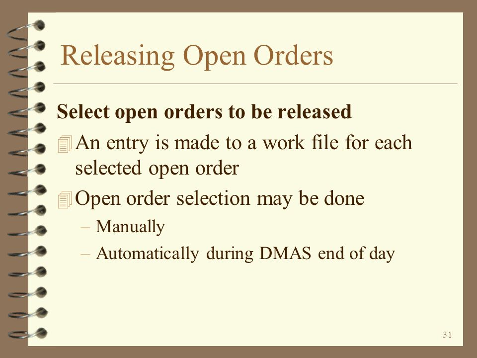 30 Releasing Open Orders 4 Open orders should normally be released once per day (more often if desired) 4 Releasing open orders involves –Select open orders to be released –Print or display the list of selected open orders to be released –Set the order steps of all selected open orders to the order step used by the automated release function –Execute the DMAS automated order release function