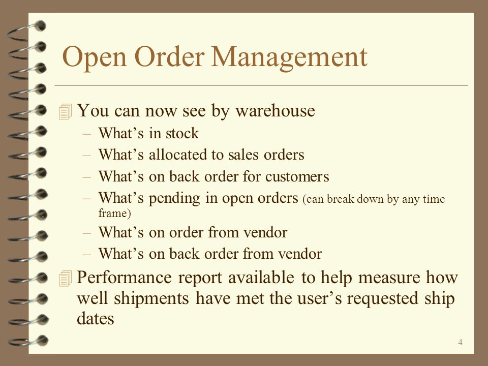 3 Open Order Management 4 New Open Order Item Demand Inquiry provides method of viewing pending demand –At item level –Displays up to 3 warehouses at a time –Pending demand summarized by time frame –Time frame may be monthly, weekly, or number of days keyed by the user