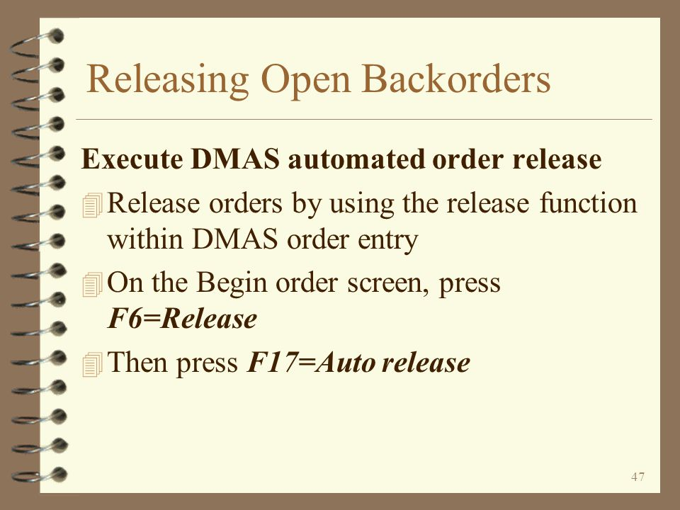 46 Releasing Open Backorders Set order steps of selected open backorders 4 A batch program that must be run before the release function 4 This function must be run only if your end of day function DOES NOT also set the order step 4 This job sets the order step for all selected orders to the order step that the release function will be looking for