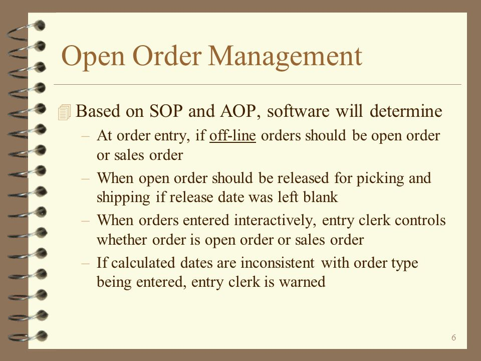 5 Open Order Management 4 Utilizes Requested Ship Date and Release Date to help determine when to release an open order 4 Each order must have a Requested Ship Date –If not keyed by user, will be calculated by the software 4 User defines –SOP (Standard Order Processing) days – Average days to process a sales order from pick list print to shipping –AOP (Additional Order Processing) days – Additional days required to process open orders starting at release time