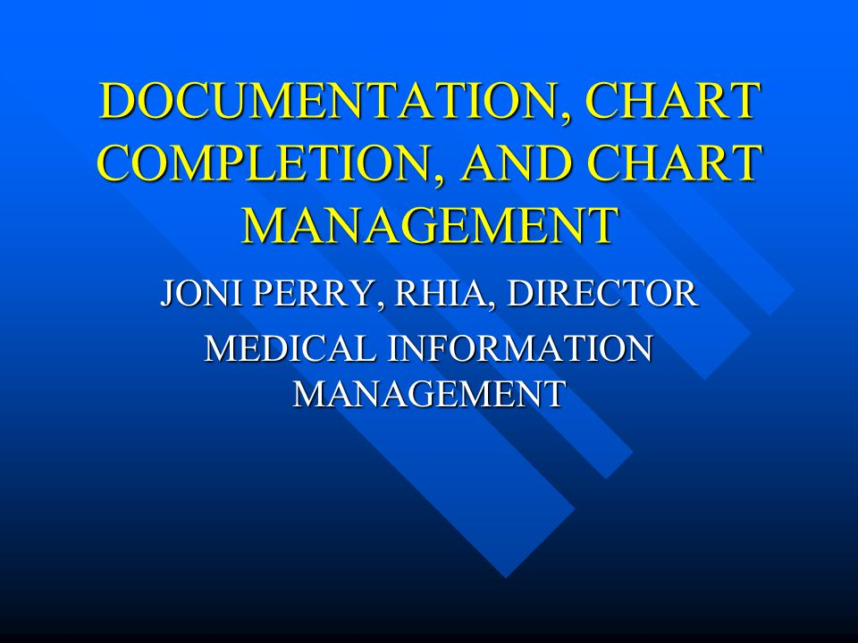 DOCUMENTATION, CHART COMPLETION, AND CHART MANAGEMENT JONI PERRY, RHIA, DIRECTOR MEDICAL INFORMATION MANAGEMENT