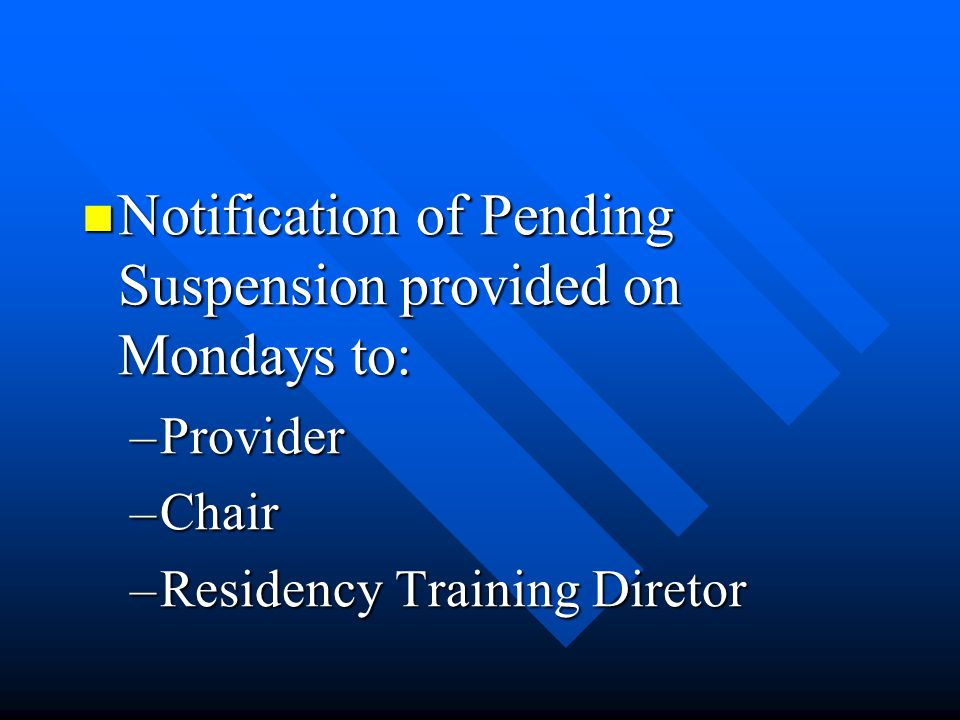 Notification of Pending Suspension provided on Mondays to: Notification of Pending Suspension provided on Mondays to: –Provider –Chair –Residency Trai