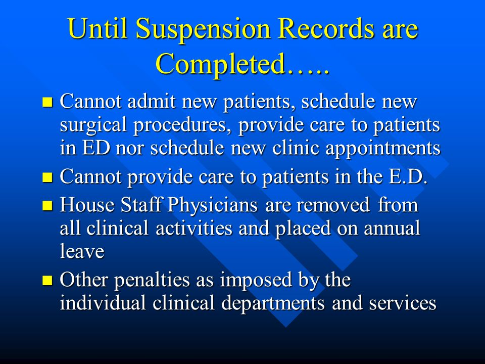 Until Suspension Records are Completed….. Cannot admit new patients, schedule new surgical procedures, provide care to patients in ED nor schedule new