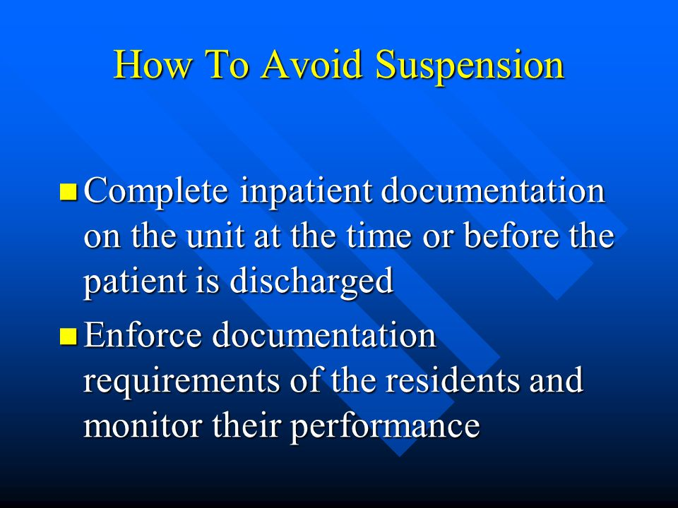 How To Avoid Suspension Complete inpatient documentation on the unit at the time or before the patient is discharged Complete inpatient documentation