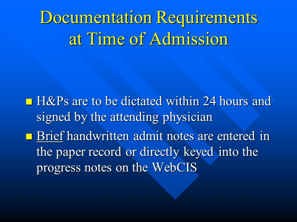Documentation Requirements at Time of Admission H&Ps are to be dictated within 24 hours and signed by the attending physician H&Ps are to be dictated