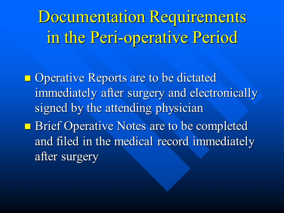 Documentation Requirements in the Peri-operative Period Operative Reports are to be dictated immediately after surgery and electronically signed by th