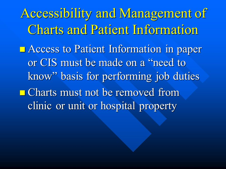 Accessibility and Management of Charts and Patient Information Access to Patient Information in paper or CIS must be made on a need to know basis for