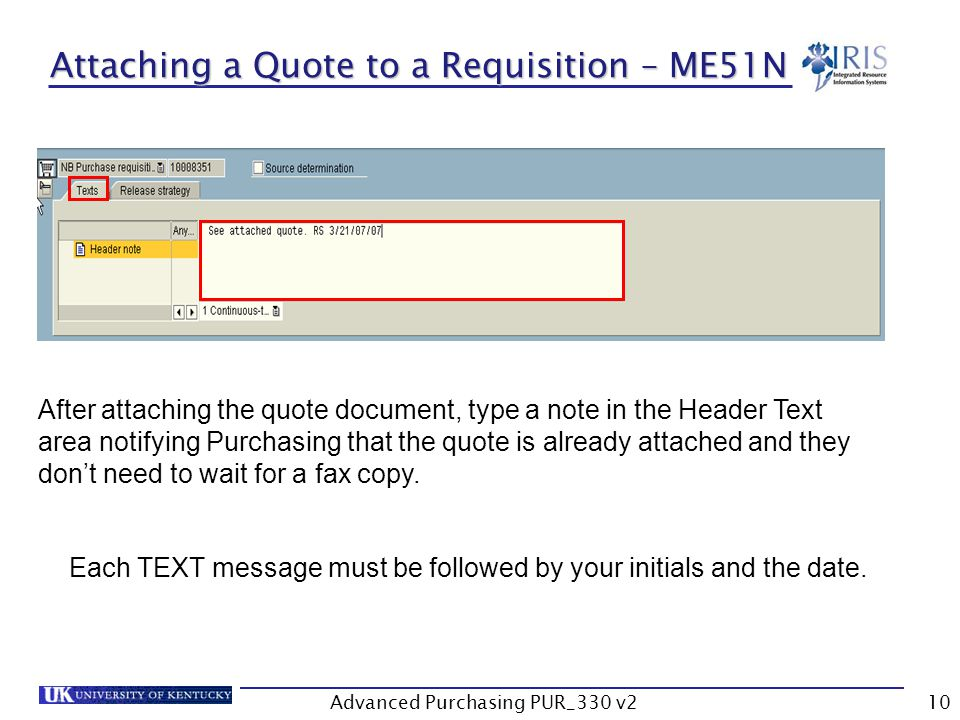 Advanced Purchasing PUR_330 v210 Attaching a Quote to a Requisition – ME51N After attaching the quote document, type a note in the Header Text area notifying Purchasing that the quote is already attached and they dont need to wait for a fax copy.