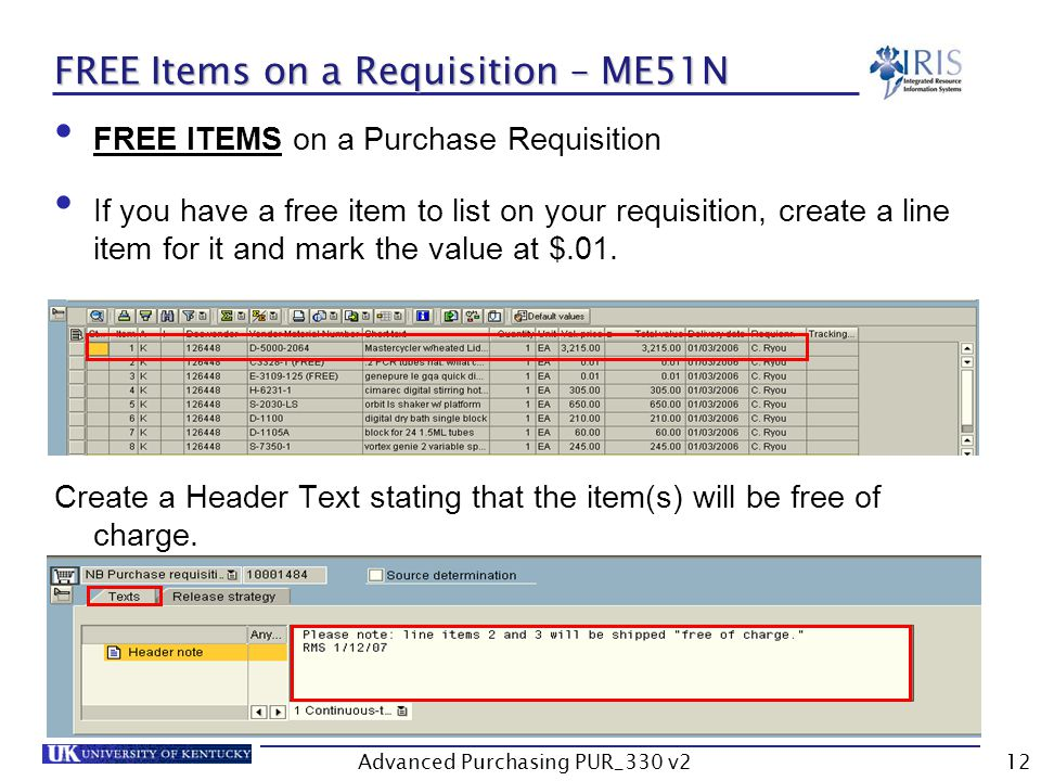 Advanced Purchasing PUR_330 v212 FREE Items on a Requisition – ME51N FREE ITEMS on a Purchase Requisition If you have a free item to list on your requisition, create a line item for it and mark the value at $.01.