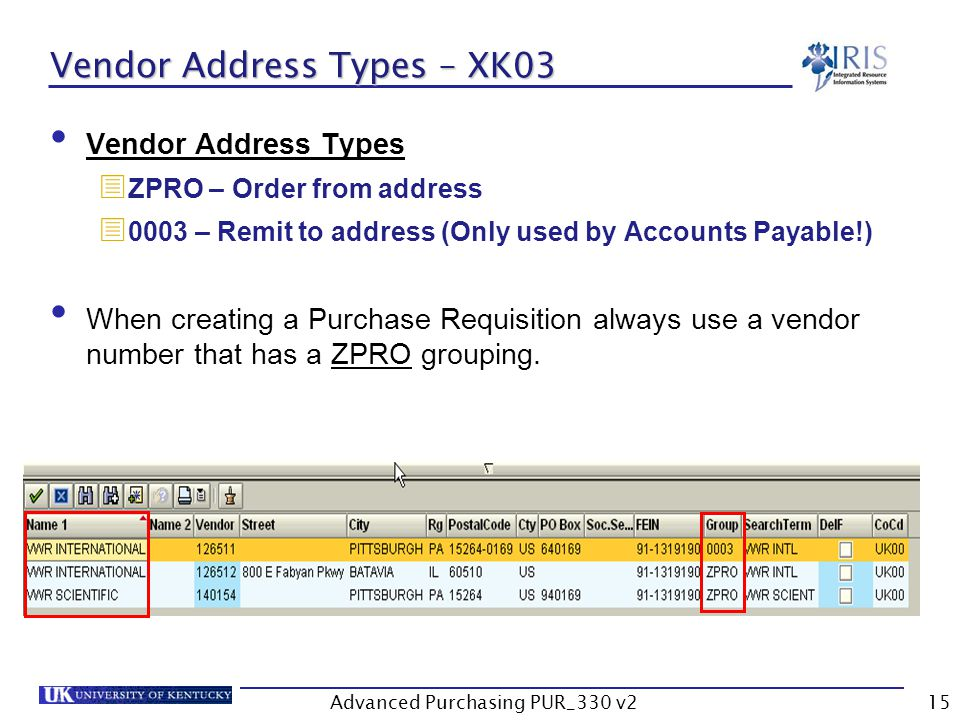 Advanced Purchasing PUR_330 v215 Vendor Address Types – XK03 Vendor Address Types ZPRO – Order from address 0003 – Remit to address (Only used by Accounts Payable!) When creating a Purchase Requisition always use a vendor number that has a ZPRO grouping.