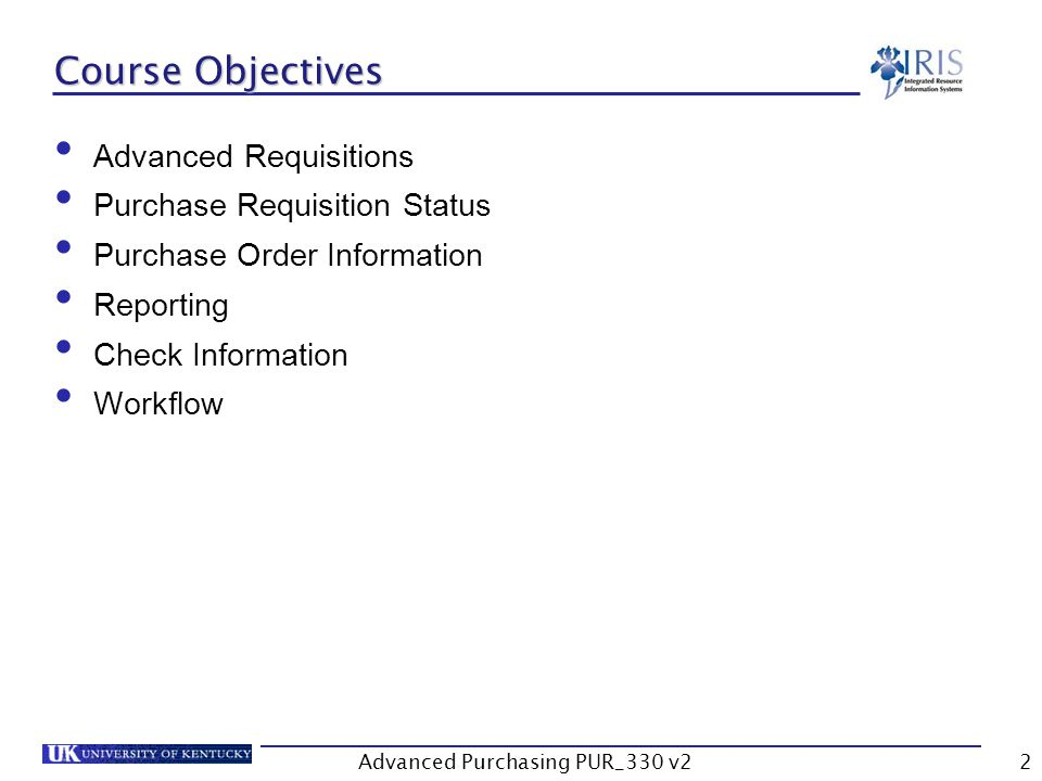 Advanced Purchasing PUR_330 v22 Course Objectives Advanced Requisitions Purchase Requisition Status Purchase Order Information Reporting Check Information Workflow