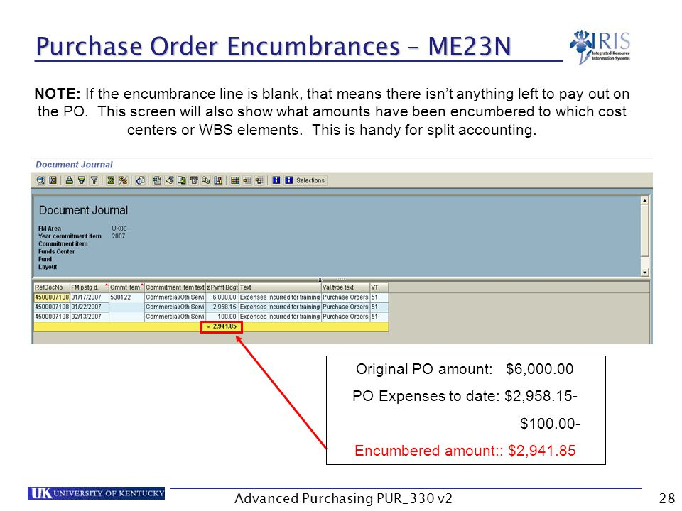 Advanced Purchasing PUR_330 v228 Purchase Order Encumbrances – ME23N Original PO amount: $6,000.00 PO Expenses to date: $2,958.15- $100.00- Encumbered amount:: $2,941.85 NOTE: If the encumbrance line is blank, that means there isnt anything left to pay out on the PO.