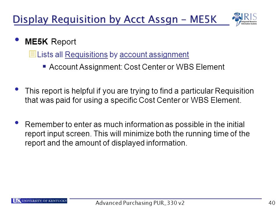 Advanced Purchasing PUR_330 v240 Display Requisition by Acct Assgn - ME5K ME5K Report Lists all Requisitions by account assignment Account Assignment: Cost Center or WBS Element This report is helpful if you are trying to find a particular Requisition that was paid for using a specific Cost Center or WBS Element.