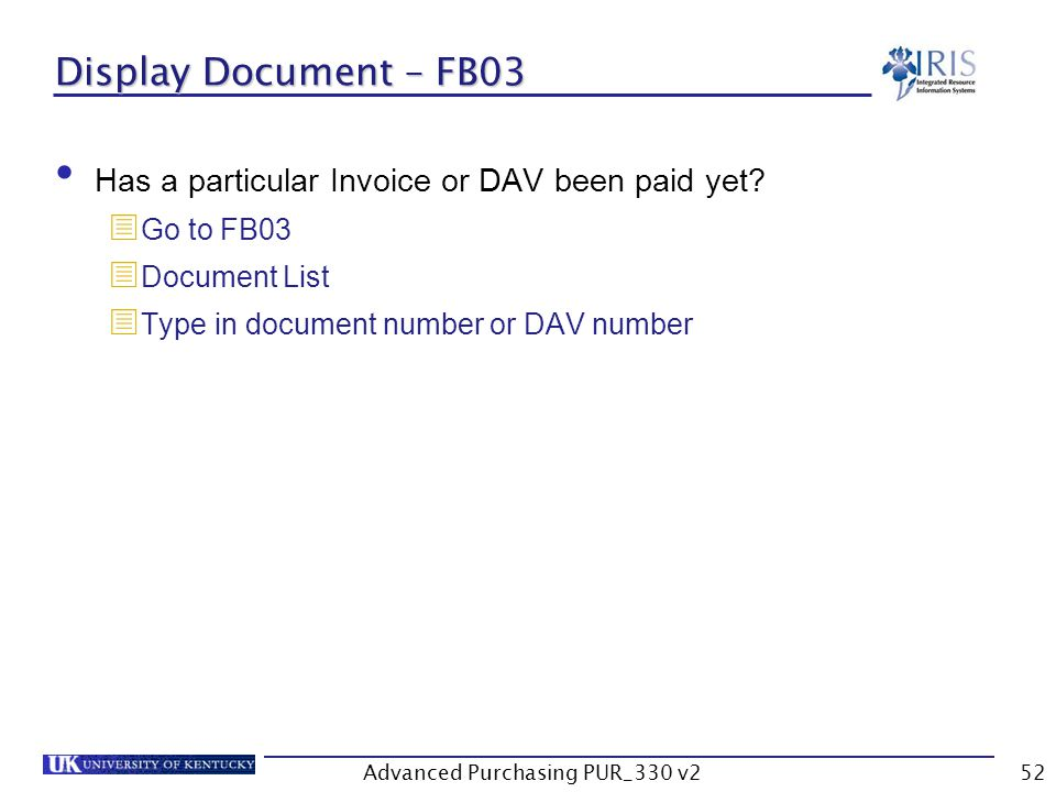 Advanced Purchasing PUR_330 v252 Display Document – FB03 Has a particular Invoice or DAV been paid yet.