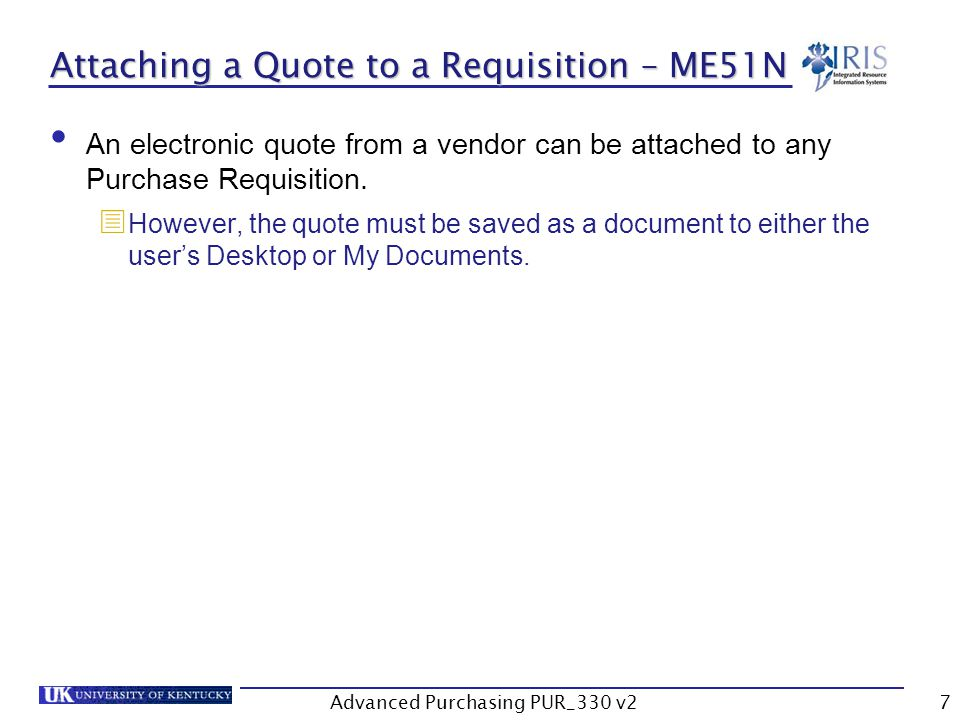 Advanced Purchasing PUR_330 v27 Attaching a Quote to a Requisition – ME51N An electronic quote from a vendor can be attached to any Purchase Requisition.
