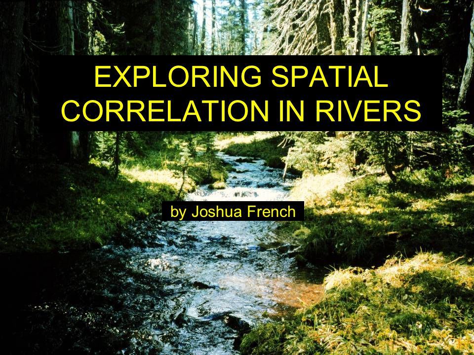 EXPLORING SPATIAL CORRELATION IN RIVERS by Joshua French