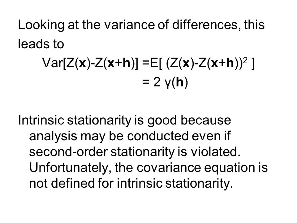 Looking at the variance of differences, this leads to Var[Z(x)-Z(x+h)] =E[ (Z(x)-Z(x+h)) 2 ] = 2 γ(h) Intrinsic stationarity is good because analysis may be conducted even if second-order stationarity is violated.