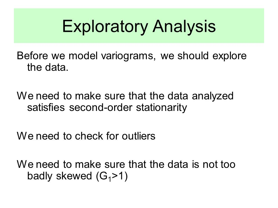 Exploratory Analysis Before we model variograms, we should explore the data.