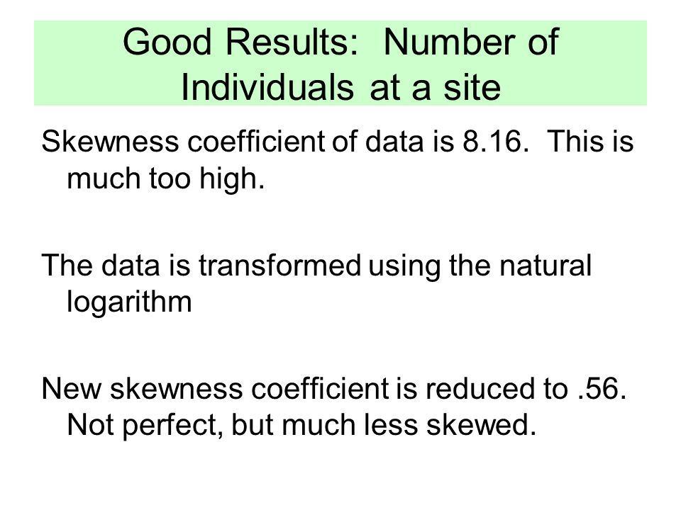 Good Results: Number of Individuals at a site Skewness coefficient of data is 8.16.