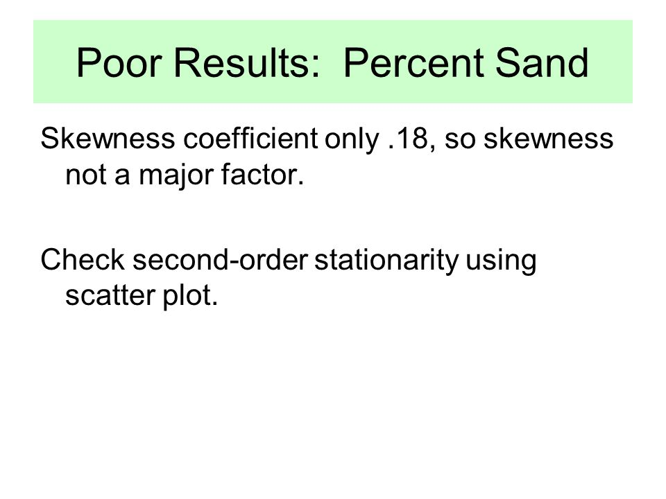 Poor Results: Percent Sand Skewness coefficient only.18, so skewness not a major factor.