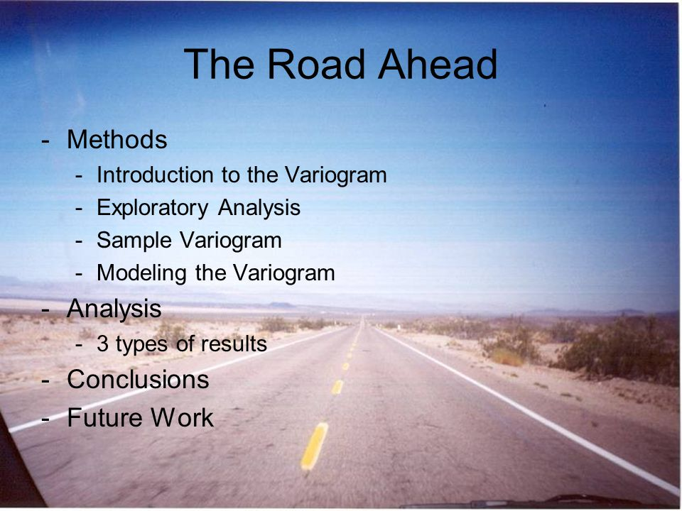 The Road Ahead -Methods -Introduction to the Variogram -Exploratory Analysis -Sample Variogram -Modeling the Variogram -Analysis -3 types of results -Conclusions -Future Work
