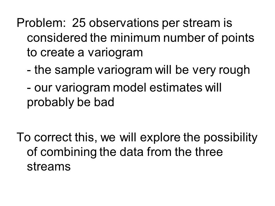Problem: 25 observations per stream is considered the minimum number of points to create a variogram - the sample variogram will be very rough - our variogram model estimates will probably be bad To correct this, we will explore the possibility of combining the data from the three streams