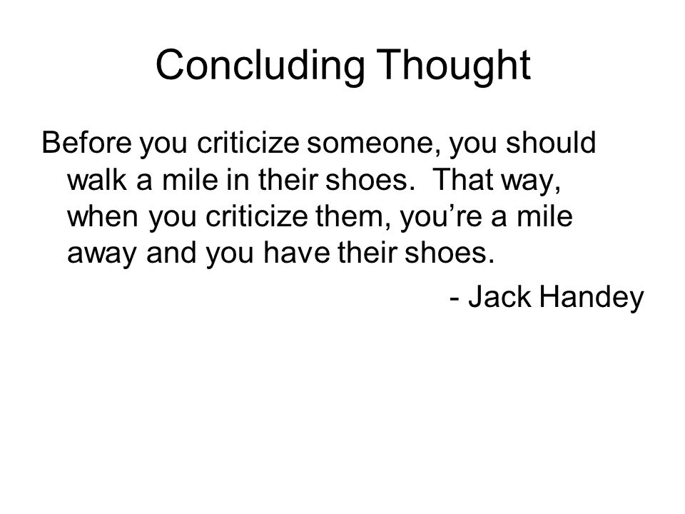 Concluding Thought Before you criticize someone, you should walk a mile in their shoes.