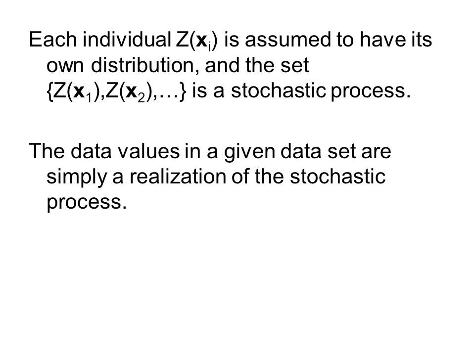 Each individual Z(x i ) is assumed to have its own distribution, and the set {Z(x 1 ),Z(x 2 ),…} is a stochastic process.