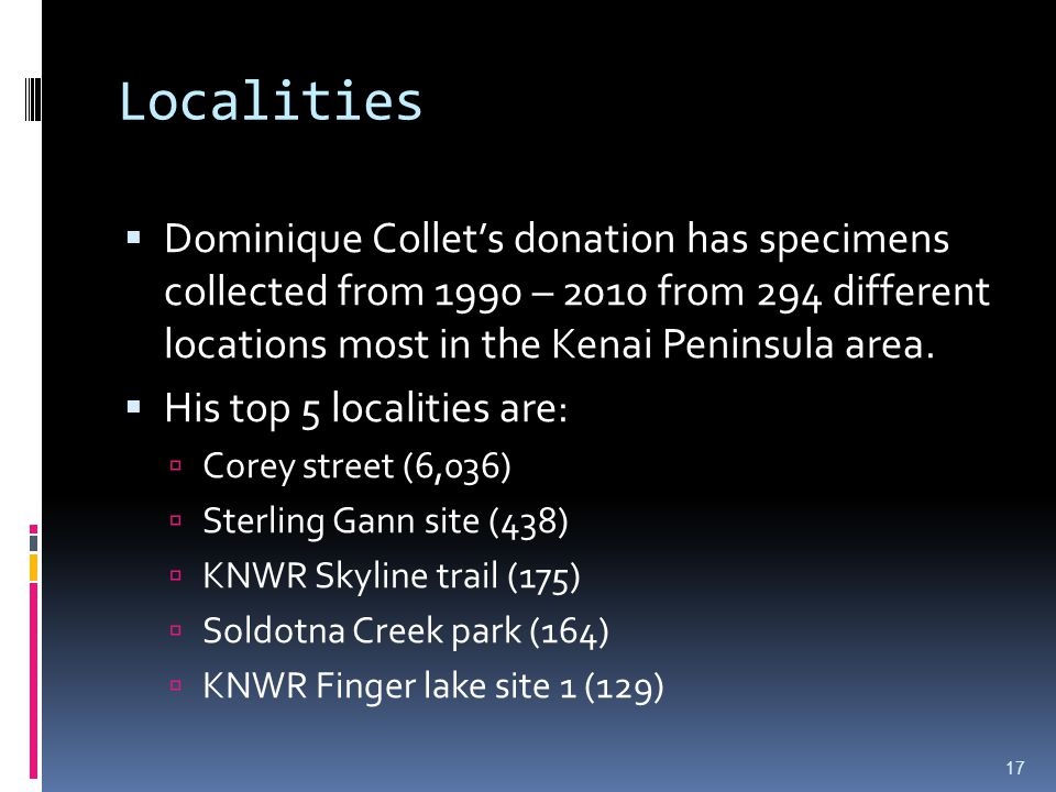 Localities Dominique Collets donation has specimens collected from 1990 – 2010 from 294 different locations most in the Kenai Peninsula area.