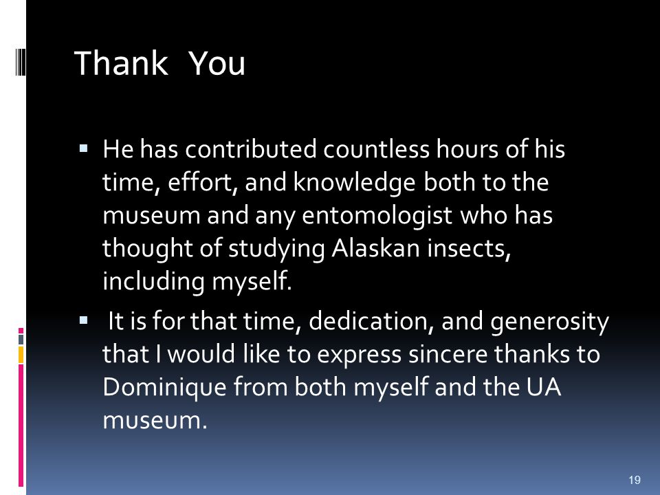 Thank You He has contributed countless hours of his time, effort, and knowledge both to the museum and any entomologist who has thought of studying Alaskan insects, including myself.