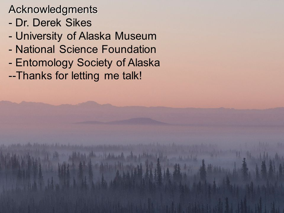 Acknowledgments - Dr. Derek Sikes - University of Alaska Museum - National Science Foundation - Entomology Society of Alaska --Thanks for letting me t