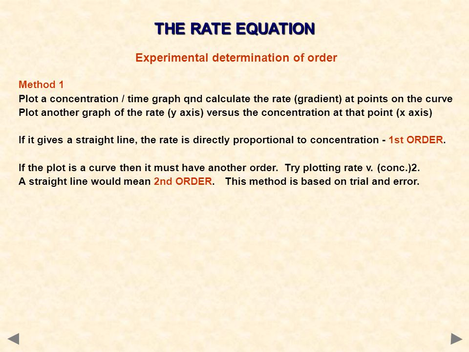 THE RATE EQUATION Experimental determination of order Method 1 Plot a concentration / time graph qnd calculate the rate (gradient) at points on the cu