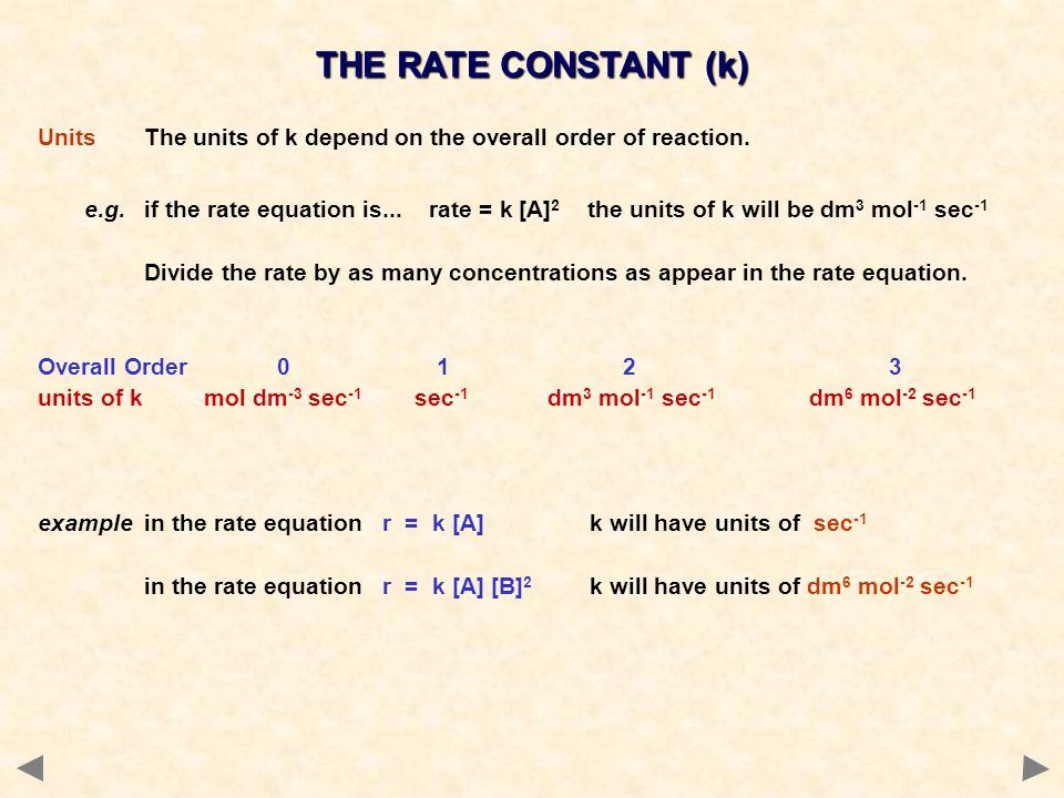 THE RATE CONSTANT (k) UnitsThe units of k depend on the overall order of reaction. e.g.if the rate equation is... rate = k [A] 2 the units of k will b