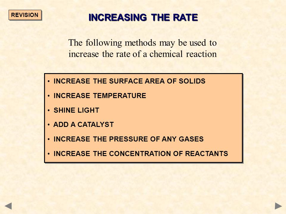 INCREASING THE RATE INCREASE THE SURFACE AREA OF SOLIDS INCREASE TEMPERATURE SHINE LIGHT ADD A CATALYST INCREASE THE PRESSURE OF ANY GASES INCREASE TH