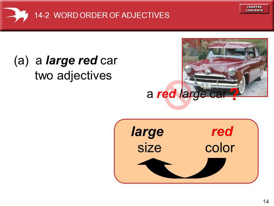 14 (a) a large red car a red large car ? two adjectives size red large 14-2 WORD ORDER OF ADJECTIVES color