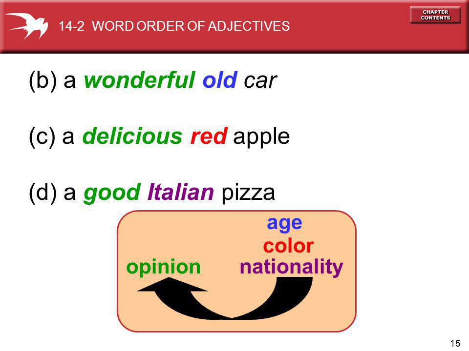 15 (b) a wonderful old car (c) a delicious red apple (d) a good Italian pizza age opinion nationality color 14-2 WORD ORDER OF ADJECTIVES