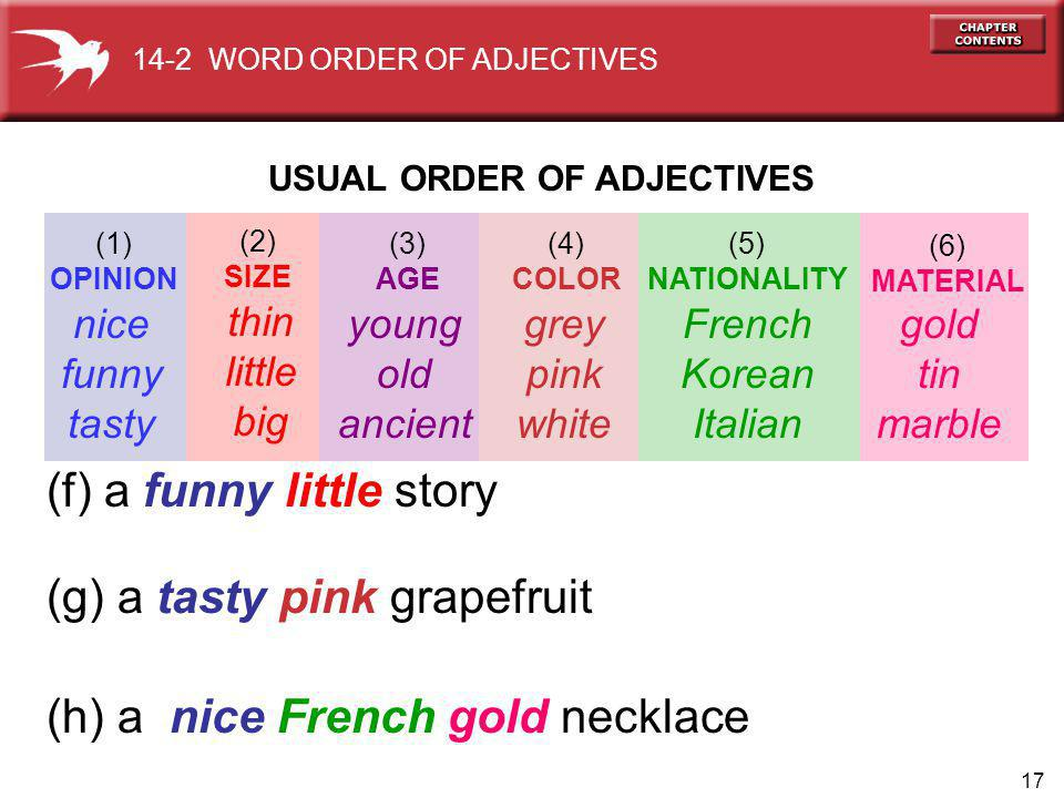 17 gold tin marble (f) a funny little story (g) a tasty pink grapefruit (h) a nice French gold necklace nice funny tasty thin little big young old ancient grey pink white French Korean Italian USUAL ORDER OF ADJECTIVES (1) OPINION (2) SIZE (3) AGE (4) COLOR (5) NATIONALITY (6) MATERIAL 14-2 WORD ORDER OF ADJECTIVES