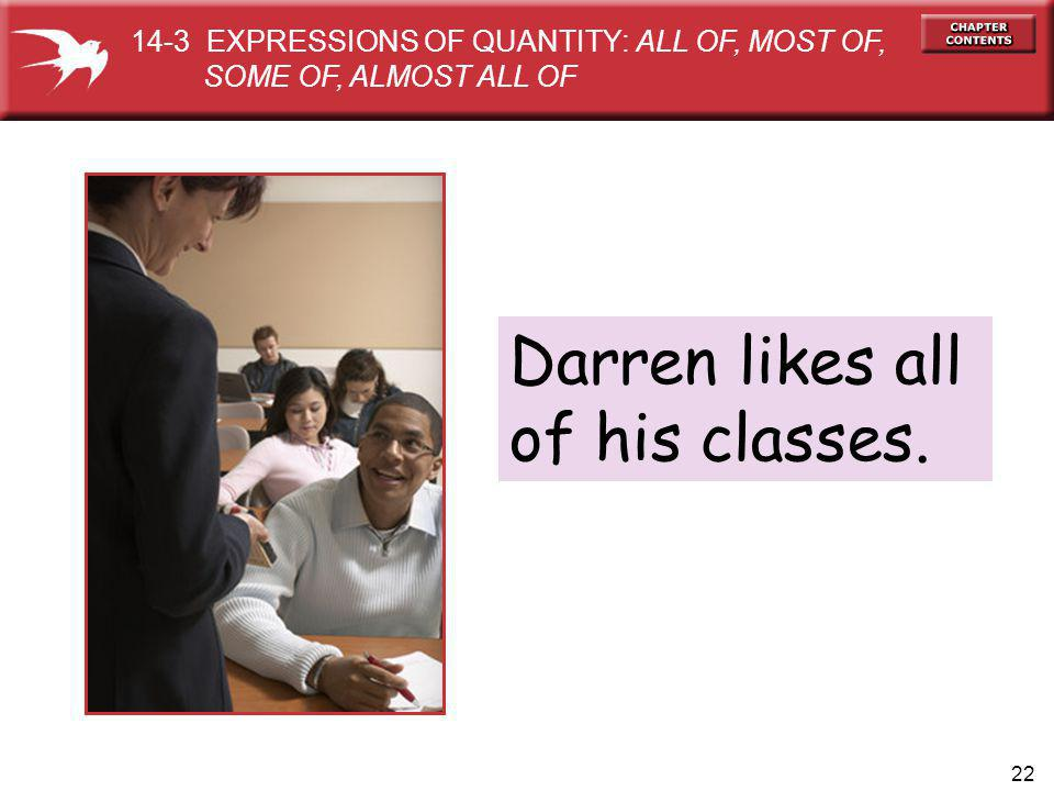 22 Darren likes all of his classes. 14-3 EXPRESSIONS OF QUANTITY: ALL OF, MOST OF, SOME OF, ALMOST ALL OF
