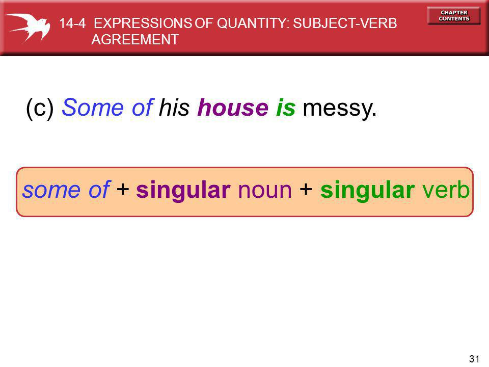 31 (c) Some of his house is messy. some of + singular noun + singular verb 14-4 EXPRESSIONS OF QUANTITY: SUBJECT-VERB AGREEMENT