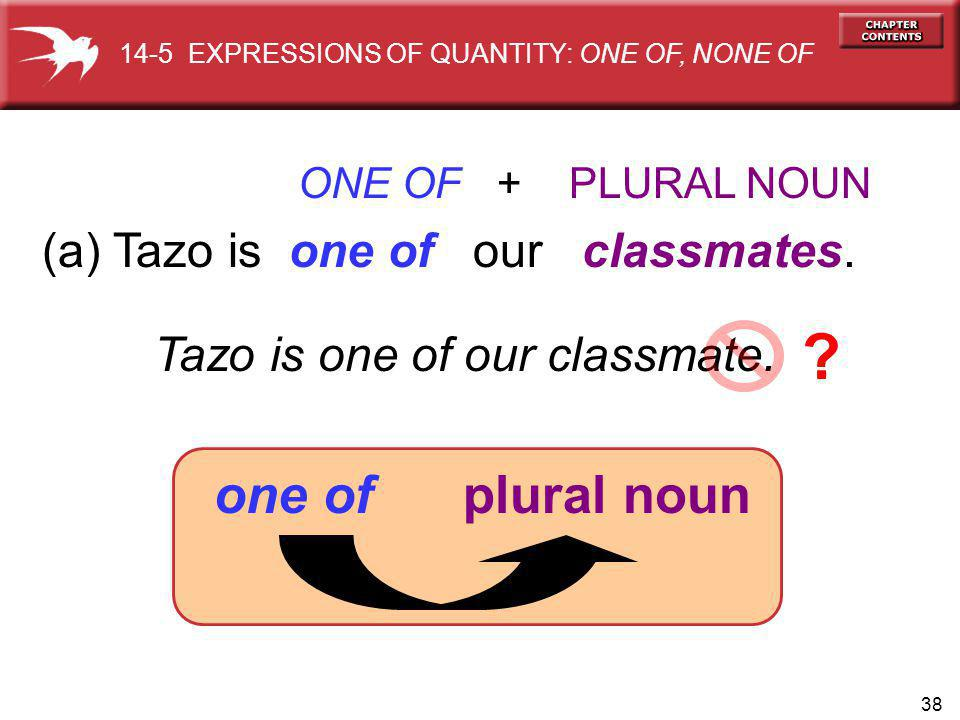 38 (a) Tazo is one of our classmates. ONE OF + PLURAL NOUN Tazo is one of our classmate. ? one of plural noun 14-5 EXPRESSIONS OF QUANTITY: ONE OF, NO