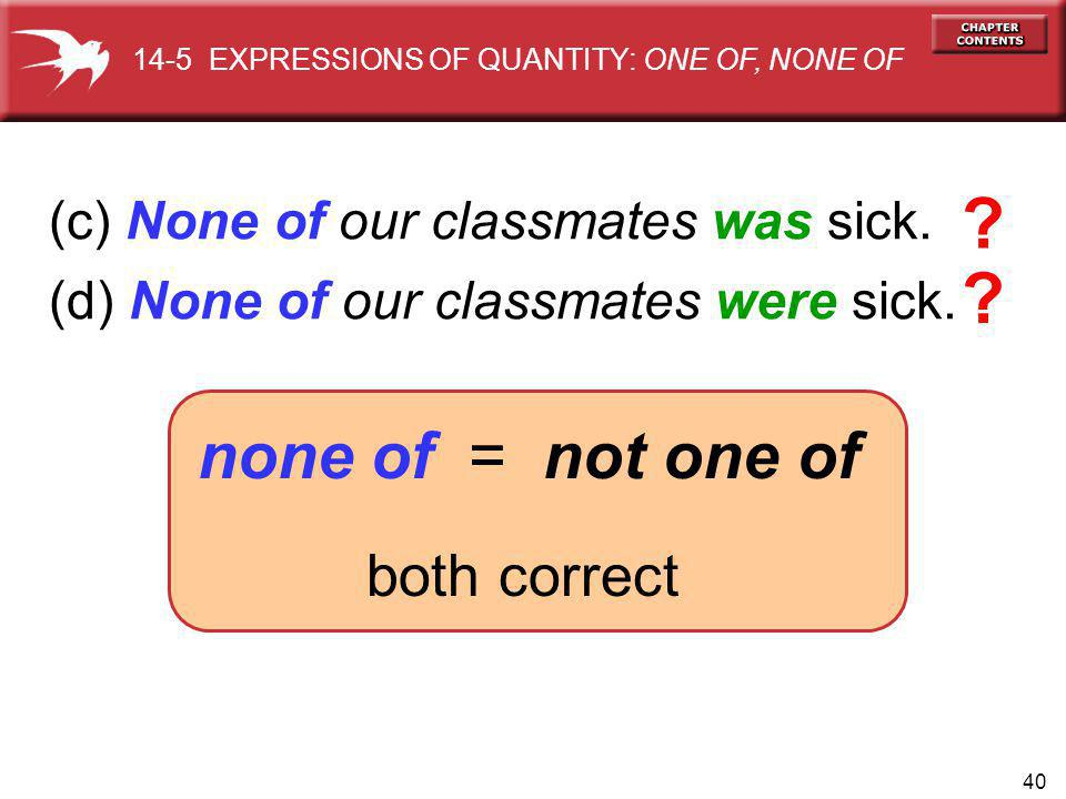 40 (c) None of our classmates was sick. (d) None of our classmates were sick. none of = not one of both correct 14-5 EXPRESSIONS OF QUANTITY: ONE OF,