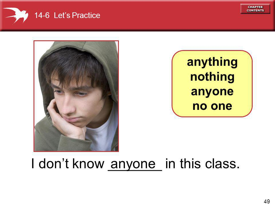49 I dont know _______ in this class.anyone anything nothing anyone no one 14-6 Lets Practice