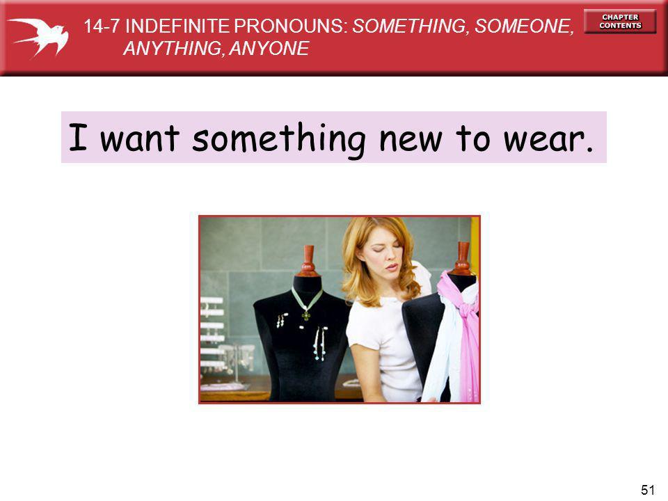 51 I want something new to wear. 14-7 INDEFINITE PRONOUNS: SOMETHING, SOMEONE, ANYTHING, ANYONE