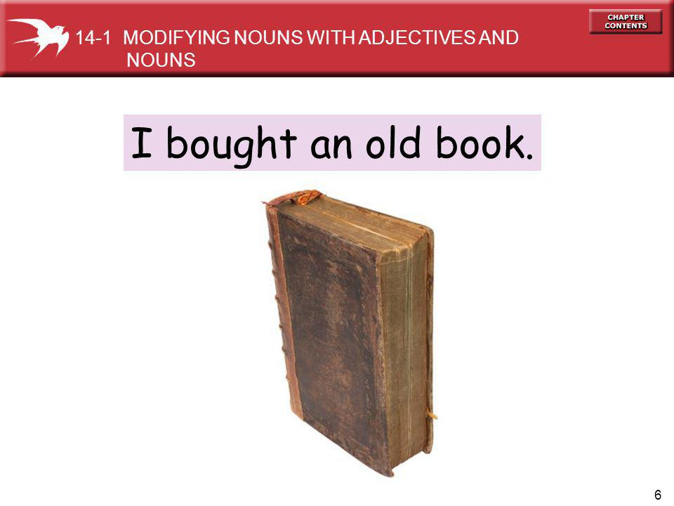 6 I bought an old book. 14-1 MODIFYING NOUNS WITH ADJECTIVES AND NOUNS